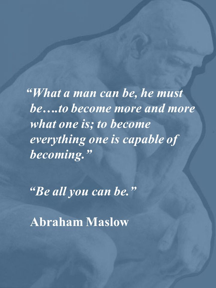 What a man can be, he must be….to become more and more what one is; to become everything one is capable of becoming. Be all you can be. Abraham Maslow