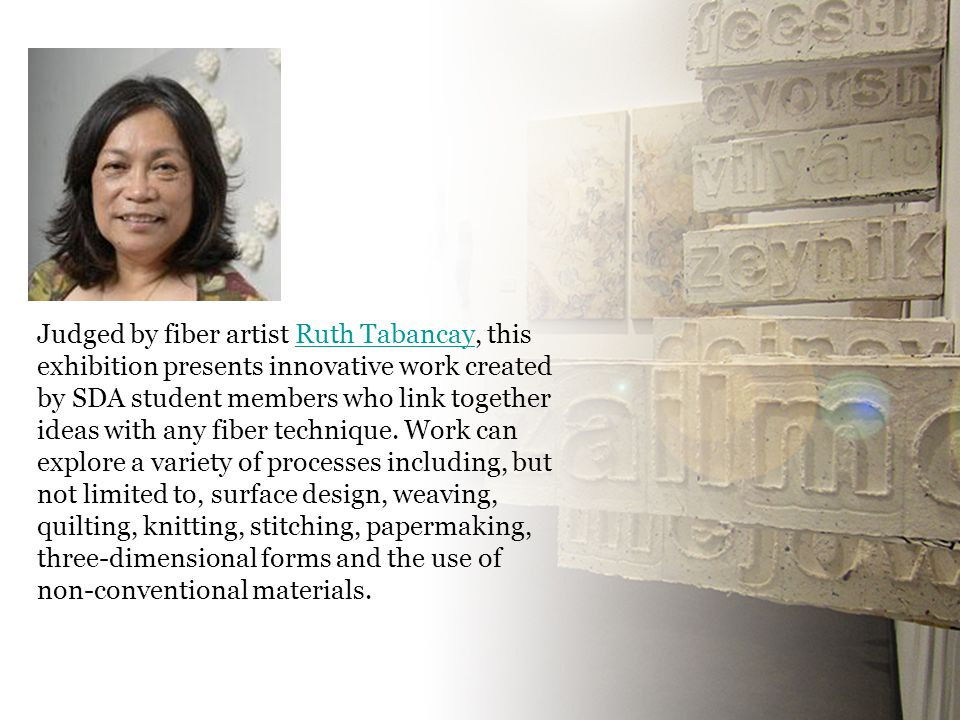 Judged by fiber artist Ruth Tabancay, this exhibition presents innovative work created by SDA student members who link together ideas with any fiber t