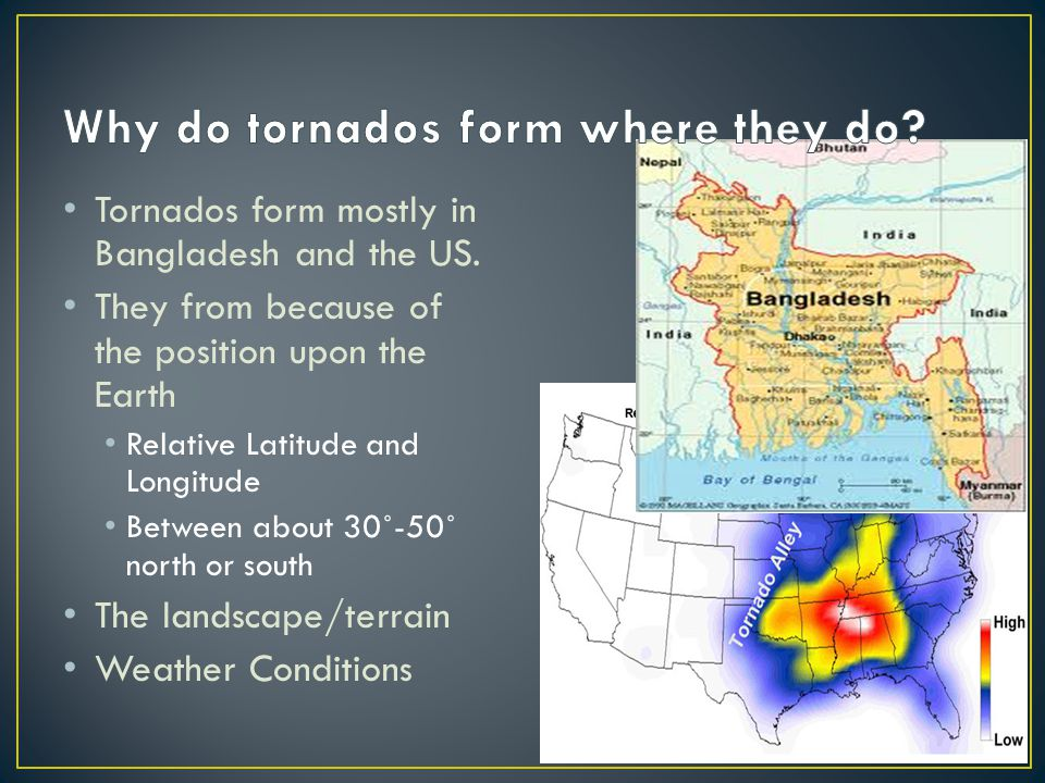Tornados form mostly in Bangladesh and the US. They from because of the position upon the Earth Relative Latitude and Longitude Between about 30˚-50˚