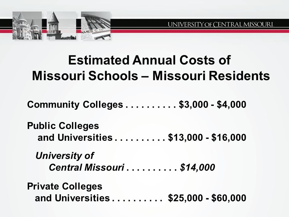 Estimated Annual Costs of Missouri Schools – Missouri Residents Public Colleges and Universities.......... $13,000 - $16,000 University of Central Mis