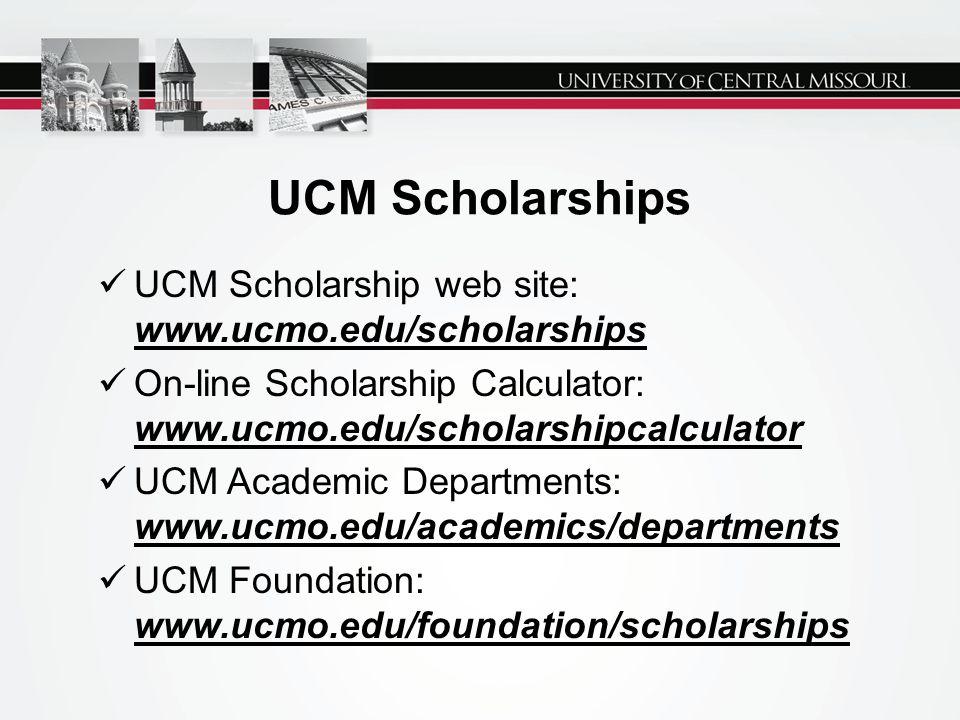 UCM Scholarships UCM Scholarship web site: www.ucmo.edu/scholarships On-line Scholarship Calculator: www.ucmo.edu/scholarshipcalculator UCM Academic D