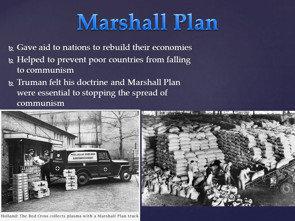  Gave aid to nations to rebuild their economies  Helped to prevent poor countries from falling to communism  Truman felt his doctrine and Marshall Plan were essential to stopping the spread of communism