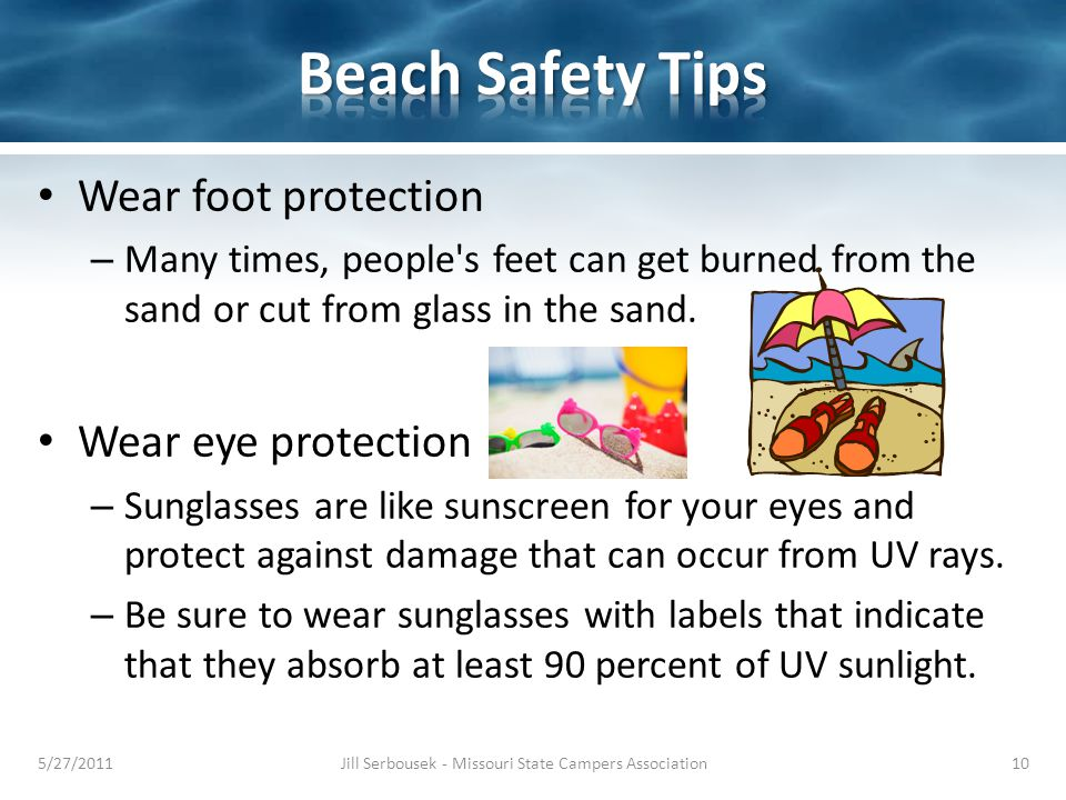 Wear foot protection – Many times, people's feet can get burned from the sand or cut from glass in the sand. Wear eye protection – Sunglasses are like