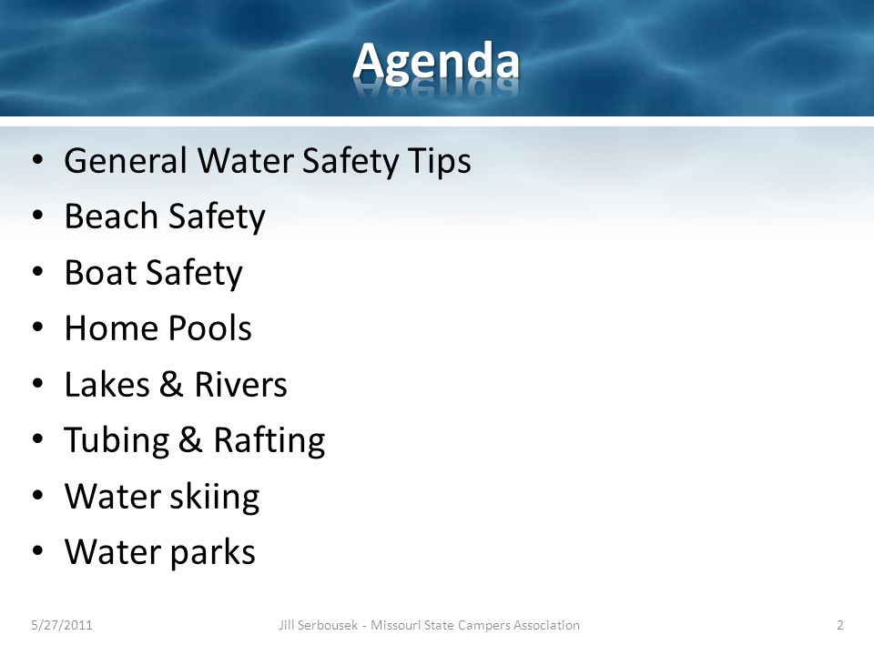 General Water Safety Tips Beach Safety Boat Safety Home Pools Lakes & Rivers Tubing & Rafting Water skiing Water parks 5/27/2011Jill Serbousek - Missouri State Campers Association2