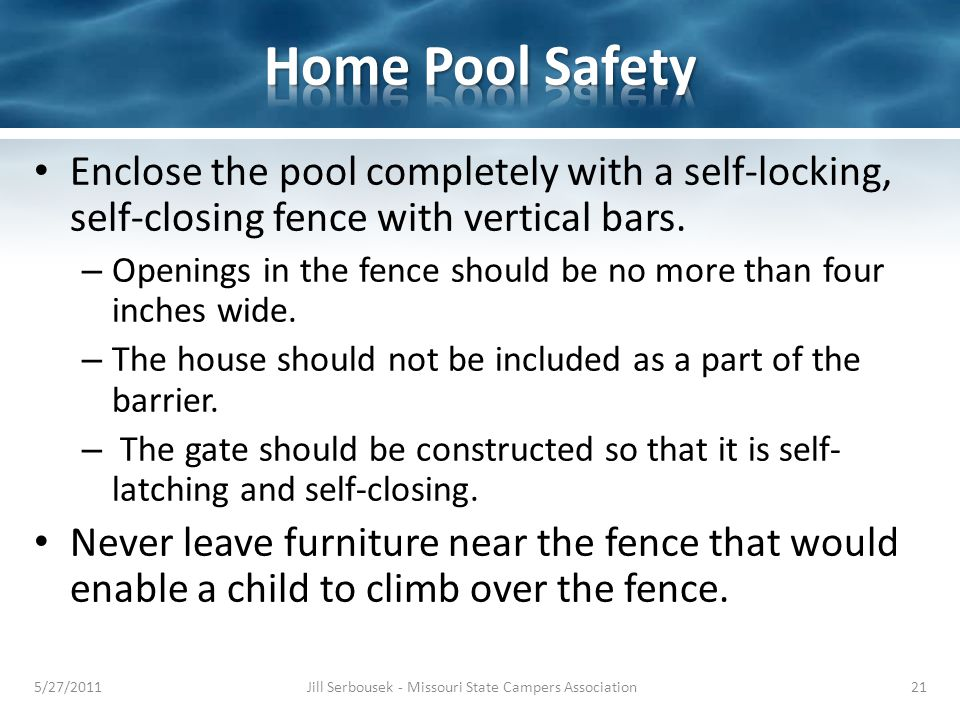Enclose the pool completely with a self-locking, self-closing fence with vertical bars. – Openings in the fence should be no more than four inches wid