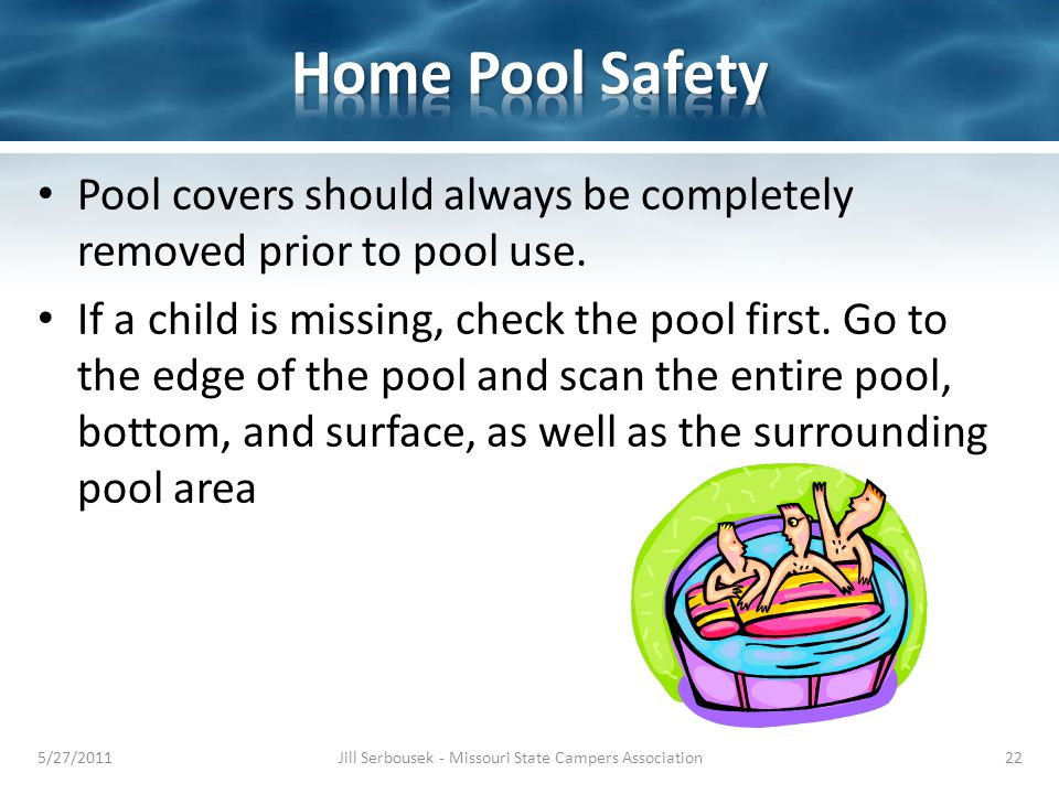 Pool covers should always be completely removed prior to pool use. If a child is missing, check the pool first. Go to the edge of the pool and scan th