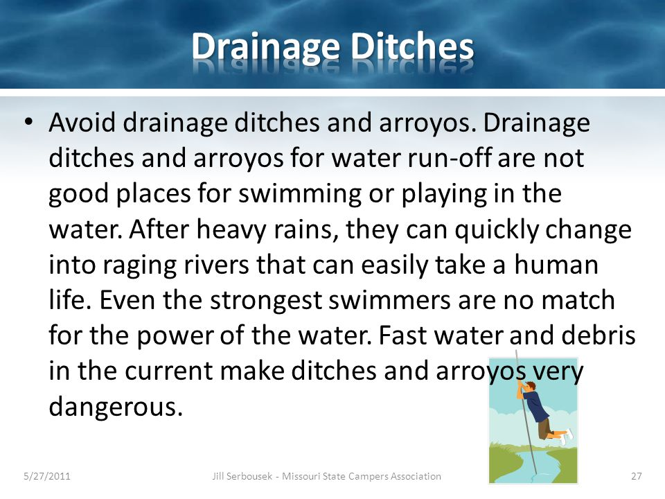 Avoid drainage ditches and arroyos. Drainage ditches and arroyos for water run-off are not good places for swimming or playing in the water. After hea