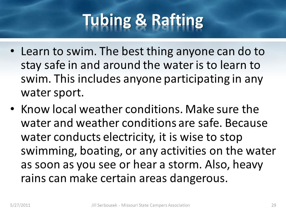 Learn to swim. The best thing anyone can do to stay safe in and around the water is to learn to swim. This includes anyone participating in any water
