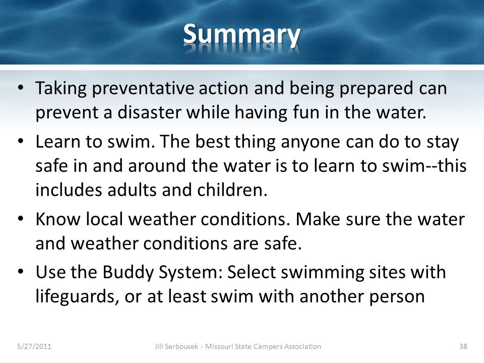 Taking preventative action and being prepared can prevent a disaster while having fun in the water. Learn to swim. The best thing anyone can do to sta