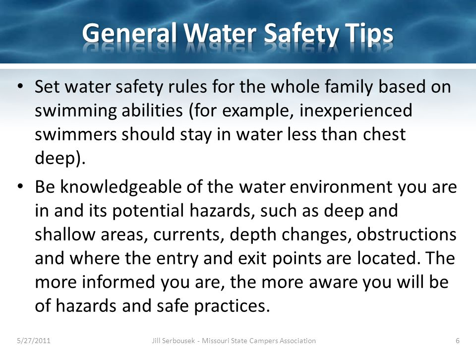 Set water safety rules for the whole family based on swimming abilities (for example, inexperienced swimmers should stay in water less than chest deep).