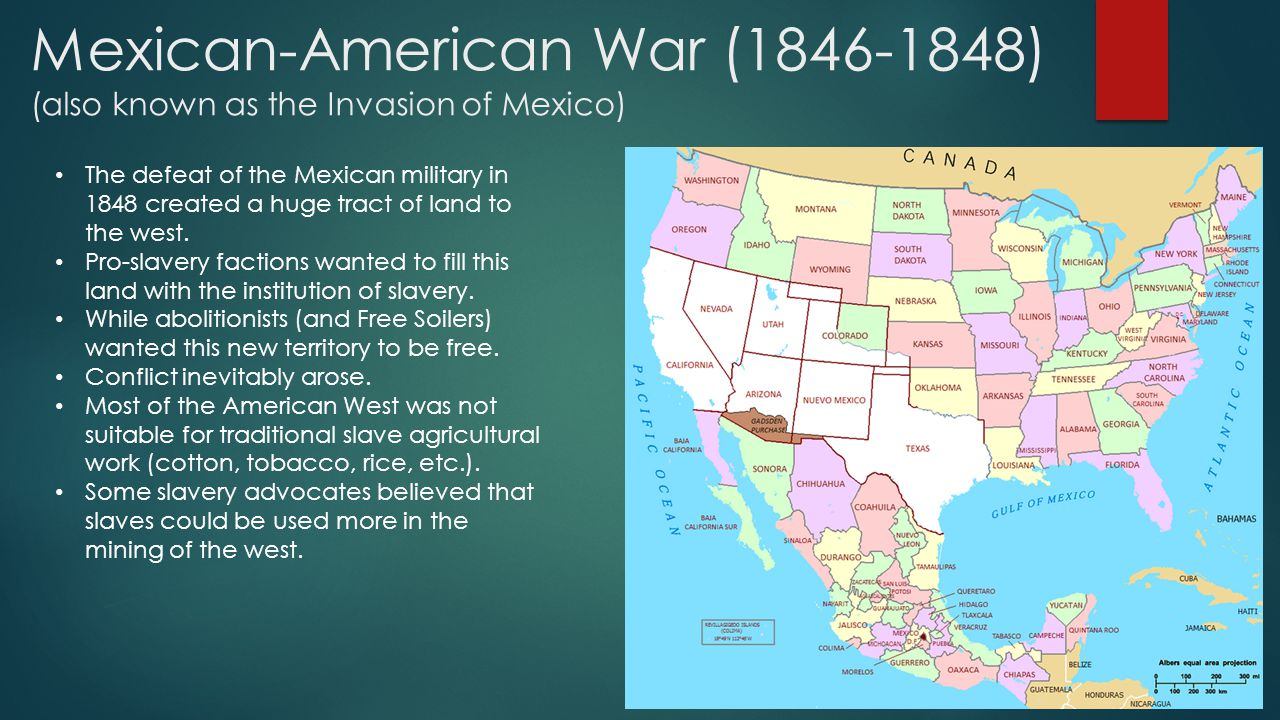 Mexican-American War (1846-1848) (also known as the Invasion of Mexico) The defeat of the Mexican military in 1848 created a huge tract of land to the west.