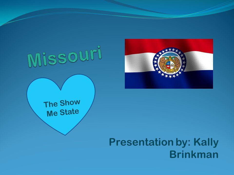 Presentation by: Kally Brinkman The Show Me State