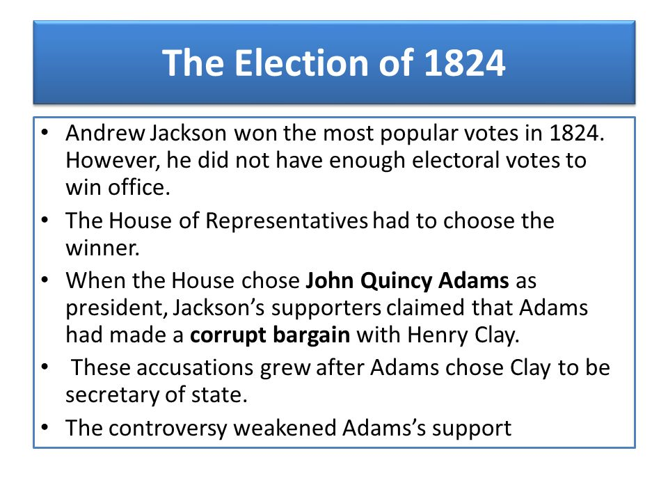 The Election of 1824 Andrew Jackson won the most popular votes in 1824. However, he did not have enough electoral votes to win office. The House of Re