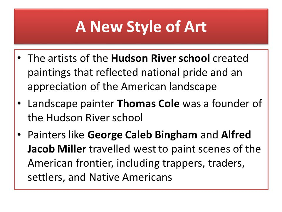 A New Style of Art The artists of the Hudson River school created paintings that reflected national pride and an appreciation of the American landscap