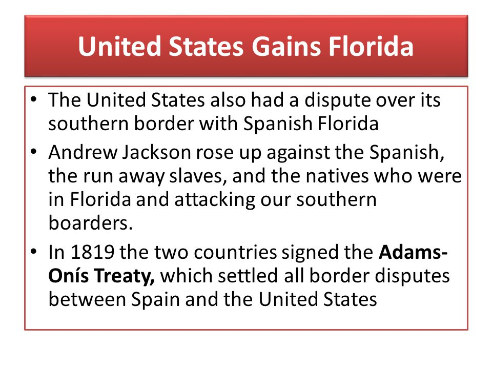 United States Gains Florida The United States also had a dispute over its southern border with Spanish Florida Andrew Jackson rose up against the Span