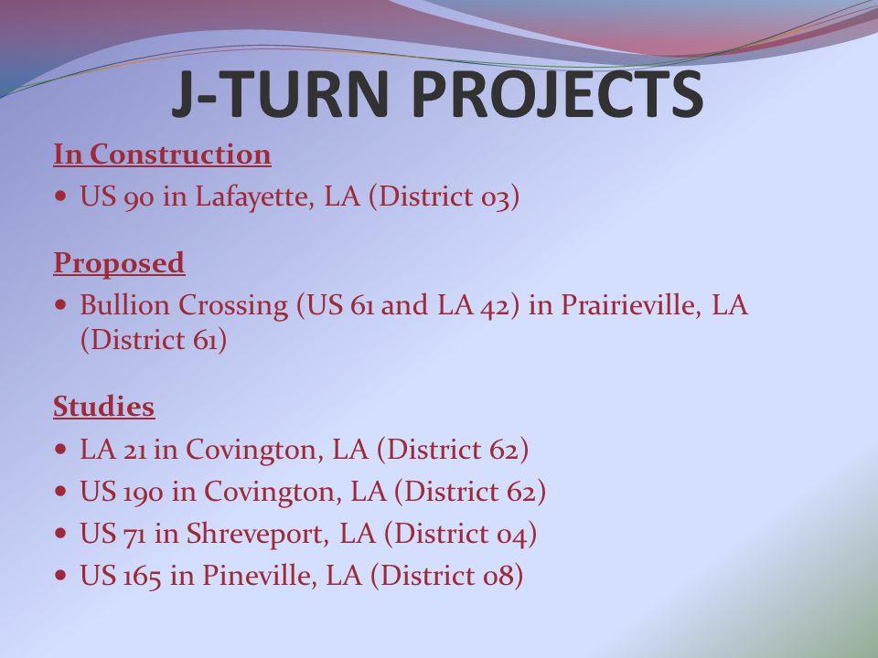 J-TURN PROJECTS In Construction US 90 in Lafayette, LA (District 03) Proposed Bullion Crossing (US 61 and LA 42) in Prairieville, LA (District 61) Studies LA 21 in Covington, LA (District 62) US 190 in Covington, LA (District 62) US 71 in Shreveport, LA (District 04) US 165 in Pineville, LA (District 08)