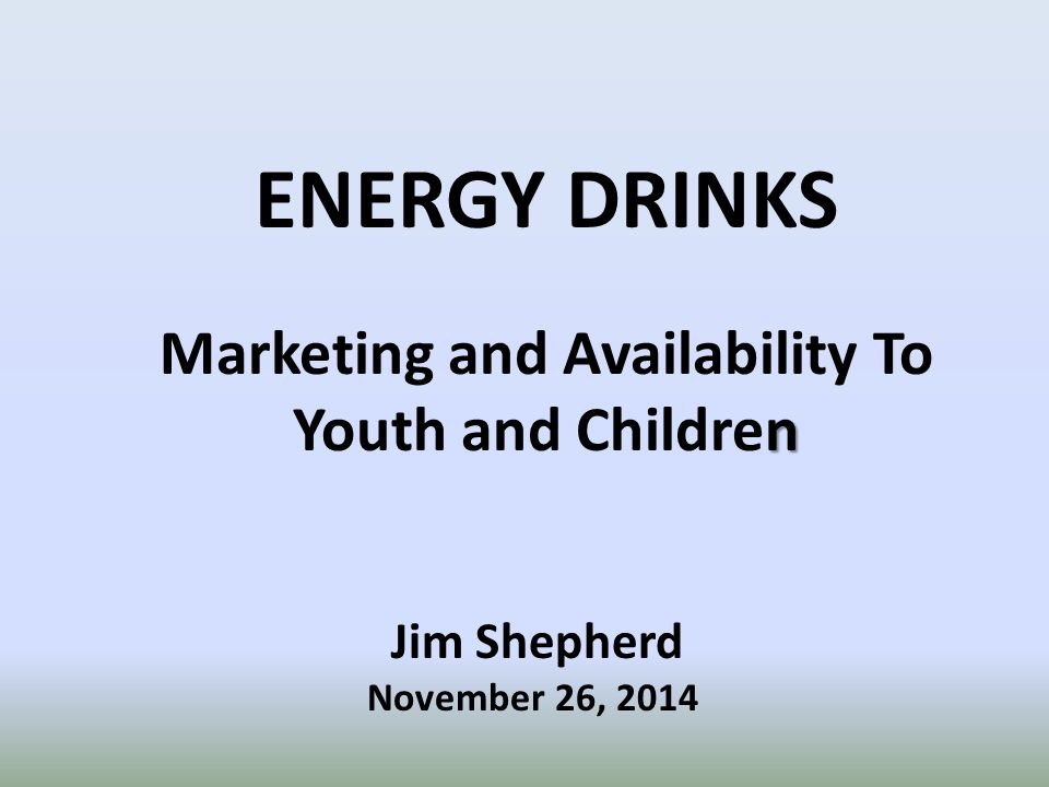 ENERGY DRINKS n Marketing and Availability To Youth and Children Jim Shepherd November 26, 2014