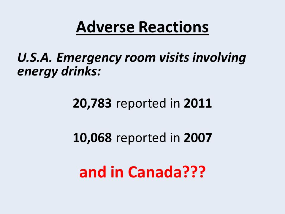 Adverse Reactions U.S.A. Emergency room visits involving energy drinks: 20,783 reported in 2011 10,068 reported in 2007 and in Canada???