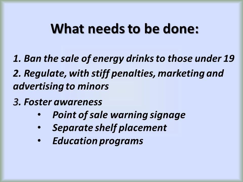 What needs to be done: 1. Ban the sale of energy drinks to those under 19 2. Regulate, with stiff penalties, marketing and advertising to minors 3 3.