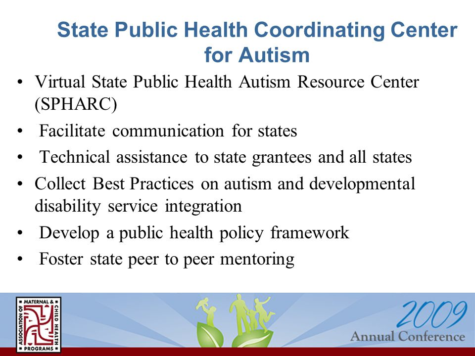 State Public Health Coordinating Center for Autism Virtual State Public Health Autism Resource Center (SPHARC) Facilitate communication for states Technical assistance to state grantees and all states Collect Best Practices on autism and developmental disability service integration Develop a public health policy framework Foster state peer to peer mentoring