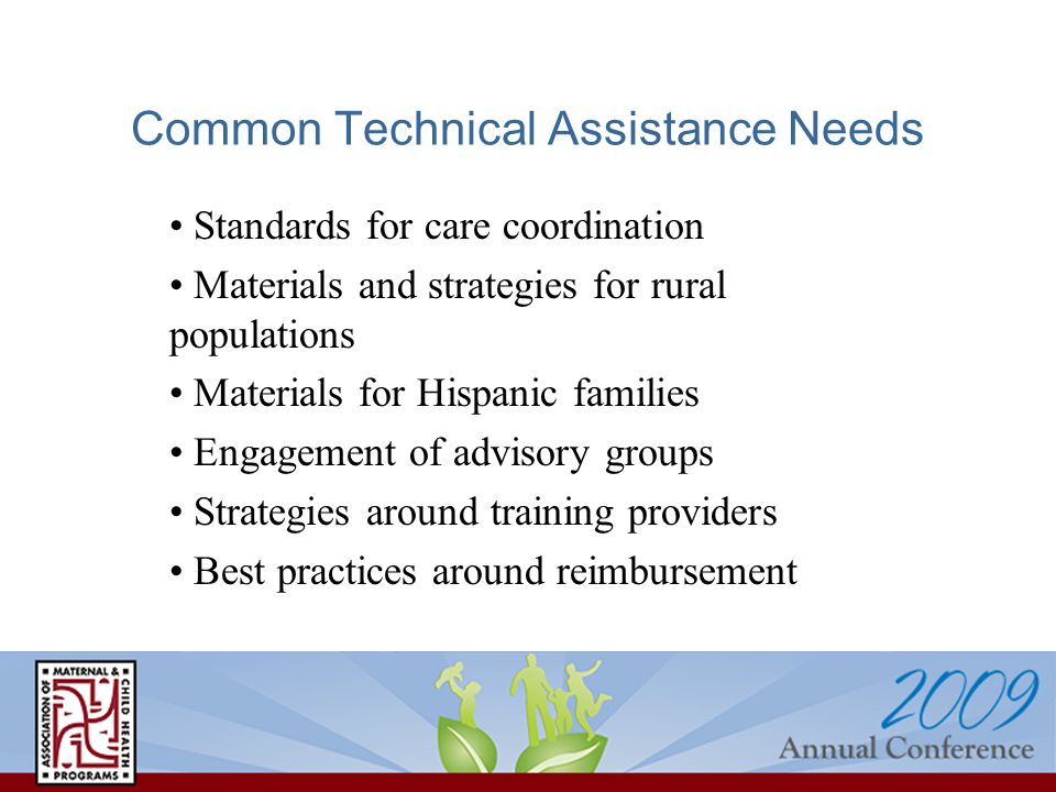 Common Technical Assistance Needs Standards for care coordination Materials and strategies for rural populations Materials for Hispanic families Engagement of advisory groups Strategies around training providers Best practices around reimbursement