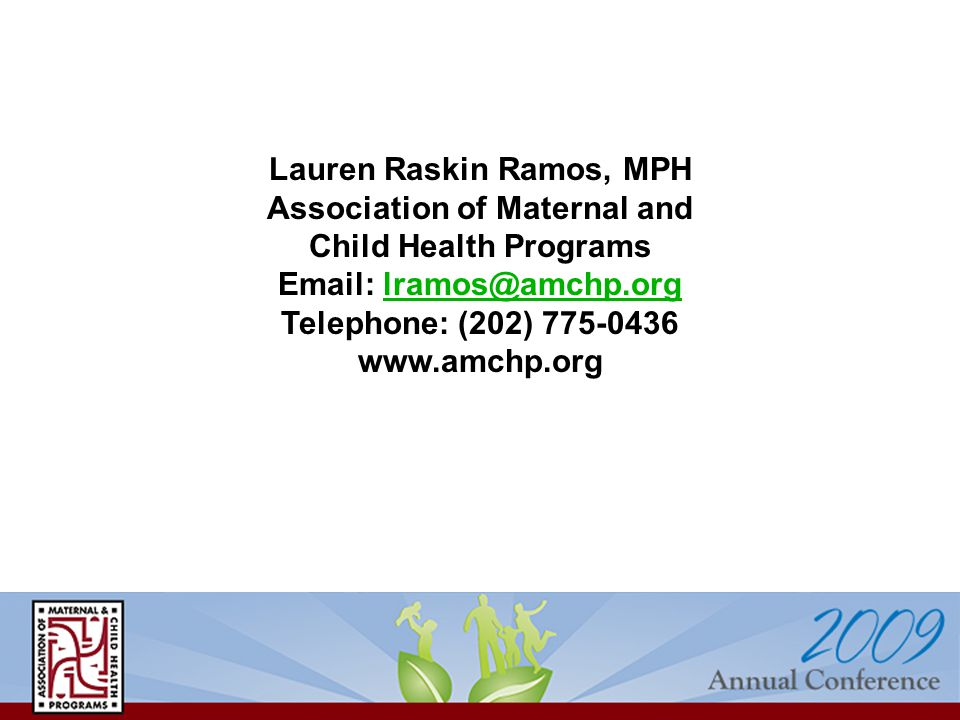 Lauren Raskin Ramos, MPH Association of Maternal and Child Health Programs Email: lramos@amchp.orglramos@amchp.org Telephone: (202) 775-0436 www.amchp.org