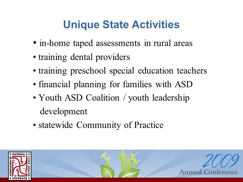 Unique State Activities in-home taped assessments in rural areas training dental providers training preschool special education teachers financial planning for families with ASD Youth ASD Coalition / youth leadership development statewide Community of Practice