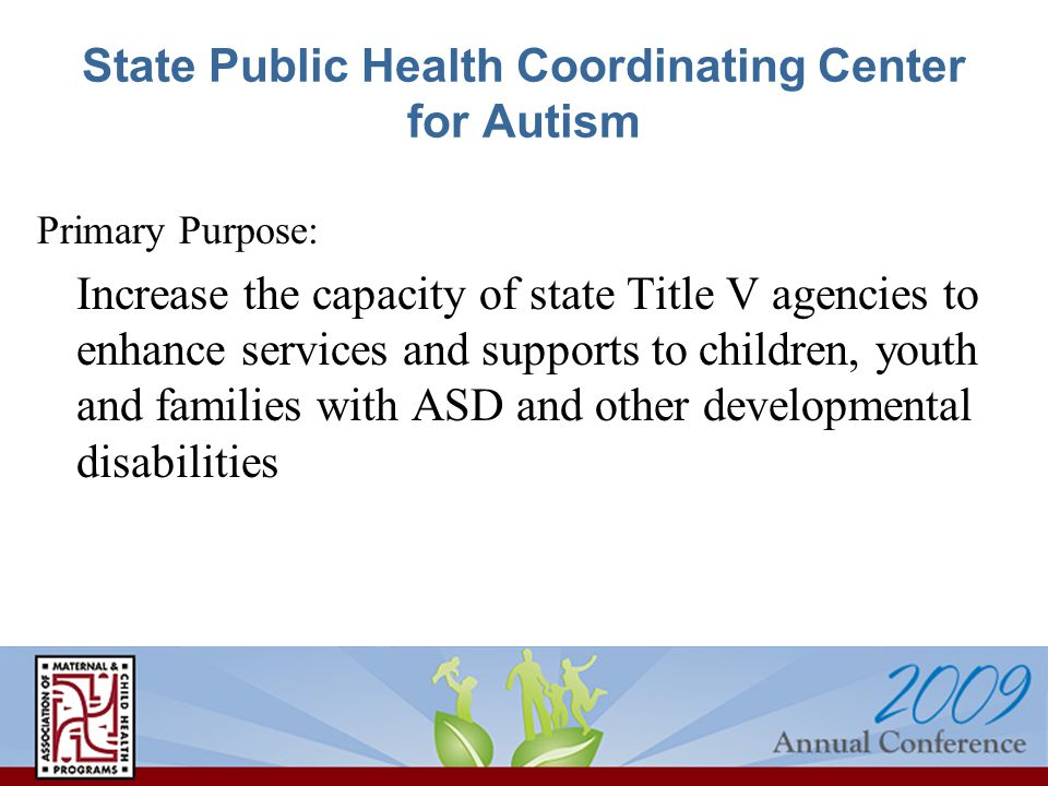 State Public Health Coordinating Center for Autism Primary Purpose: Increase the capacity of state Title V agencies to enhance services and supports to children, youth and families with ASD and other developmental disabilities