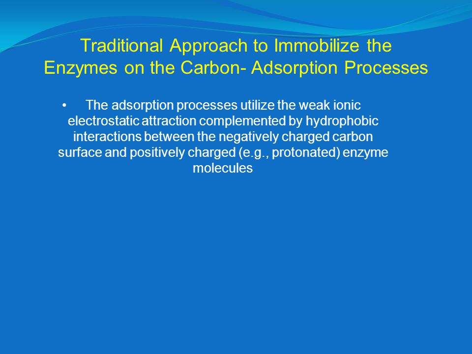 Traditional Approach to Immobilize the Enzymes on the Carbon- Adsorption Processes The adsorption processes utilize the weak ionic electrostatic attraction complemented by hydrophobic interactions between the negatively charged carbon surface and positively charged (e.g., protonated) enzyme molecules