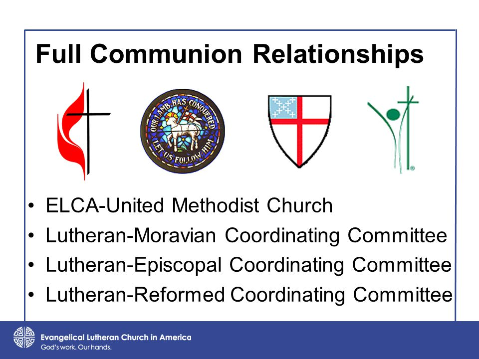 Full Communion Relationships ELCA-United Methodist Church Lutheran-Moravian Coordinating Committee Lutheran-Episcopal Coordinating Committee Lutheran-Reformed Coordinating Committee