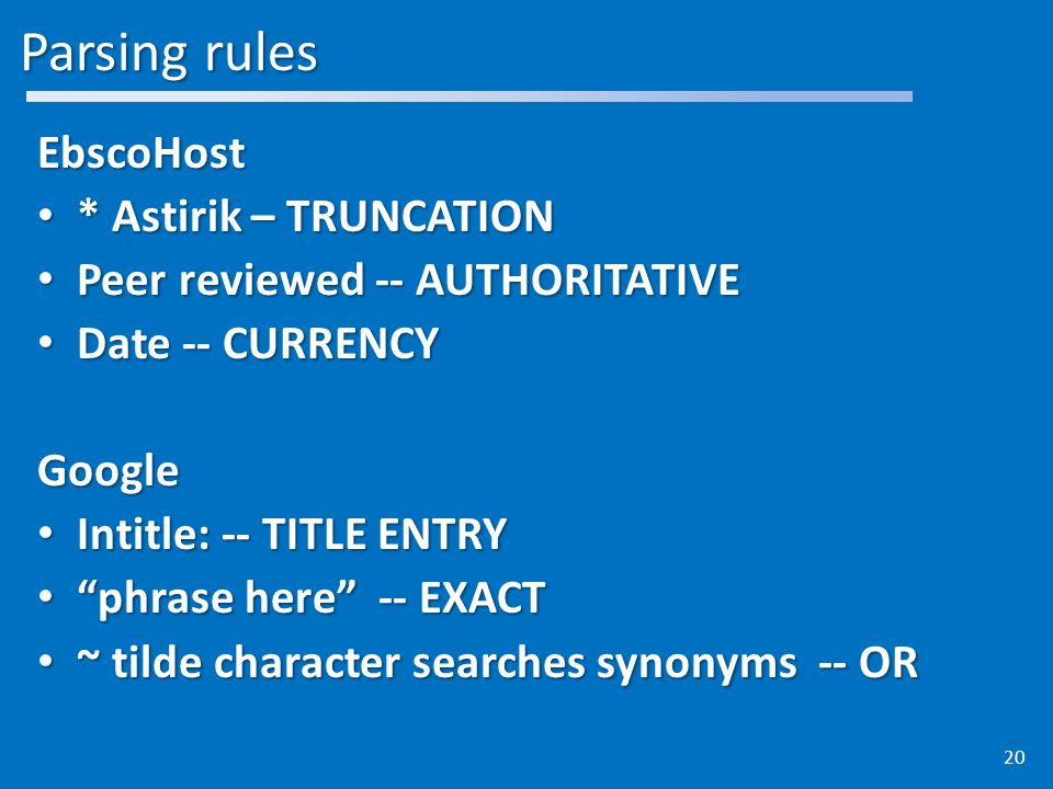 Parsing rules EbscoHost * Astirik – TRUNCATION * Astirik – TRUNCATION Peer reviewed -- AUTHORITATIVE Peer reviewed -- AUTHORITATIVE Date -- CURRENCY Date -- CURRENCYGoogle Intitle: -- TITLE ENTRY Intitle: -- TITLE ENTRY phrase here -- EXACT phrase here -- EXACT ~ tilde character searches synonyms -- OR ~ tilde character searches synonyms -- OR 20