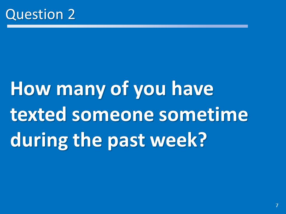 Question 2 How many of you have texted someone sometime during the past week 7