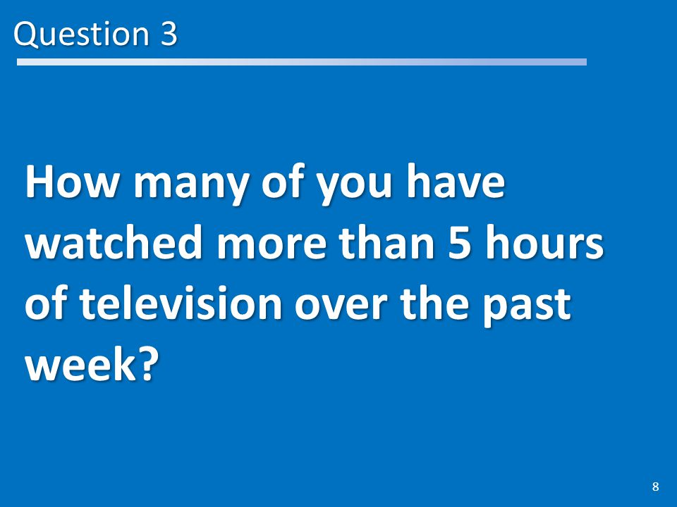 Question 3 How many of you have watched more than 5 hours of television over the past week 8