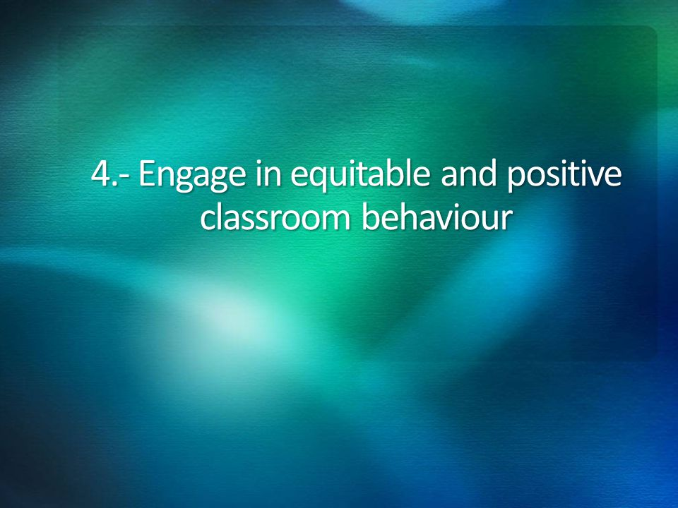 4.- Engage in equitable and positive classroom behaviour