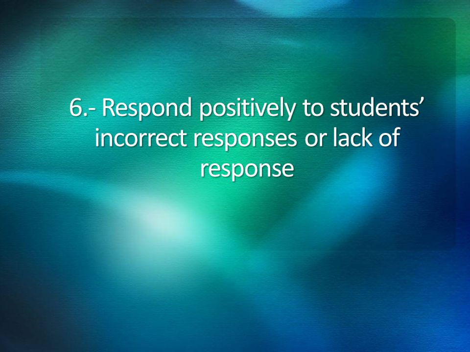 6.- Respond positively to students' incorrect responses or lack of response