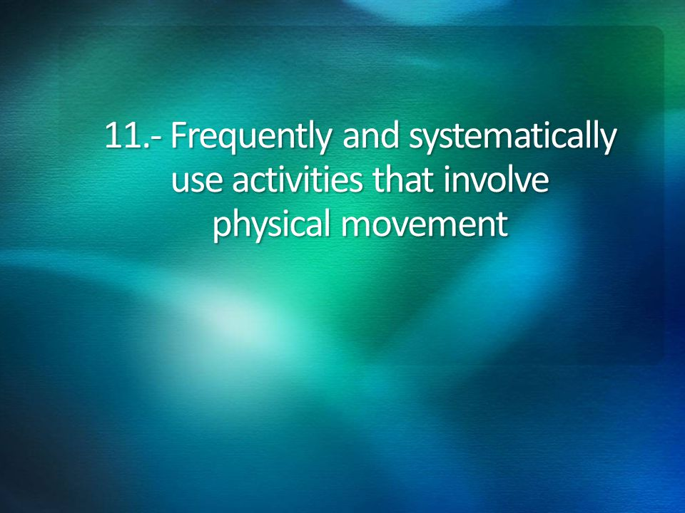 11.- Frequently and systematically use activities that involve physical movement