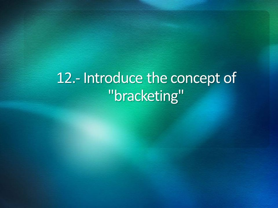 12.- Introduce the concept of bracketing