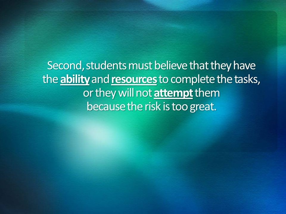 Second, students must believe that they have the ability and resources to complete the tasks, or they will not attempt them because the risk is too great.