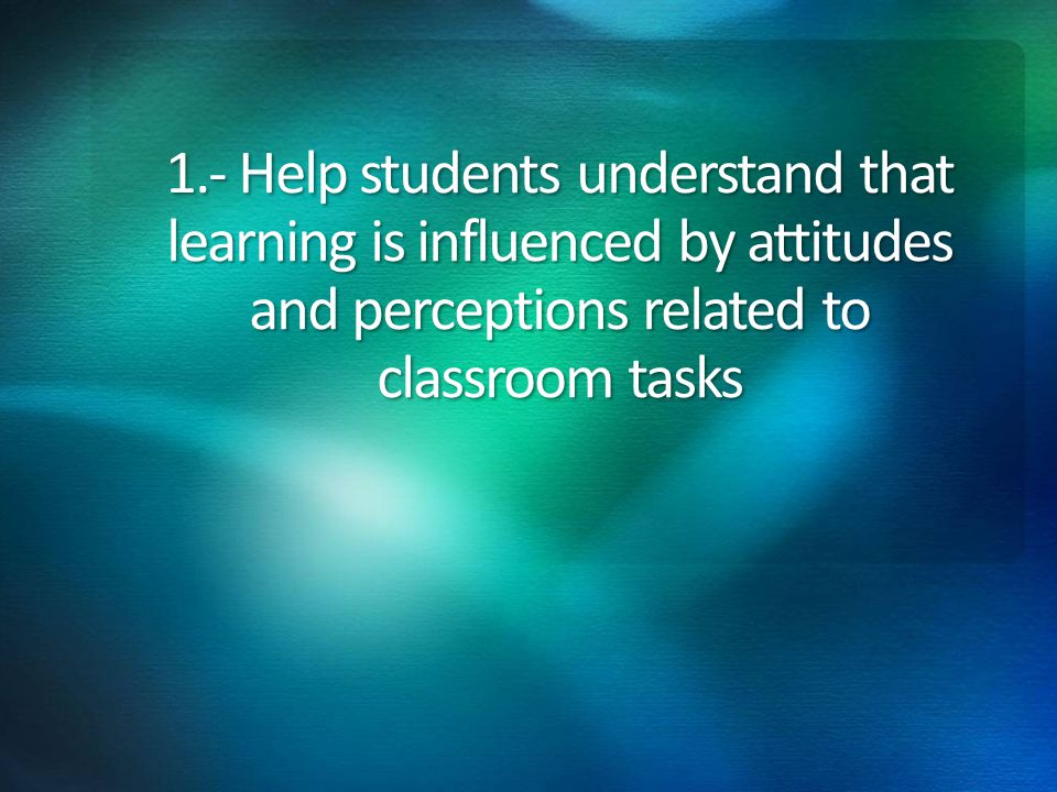 1.- Help students understand that learning is influenced by attitudes and perceptions related to classroom tasks
