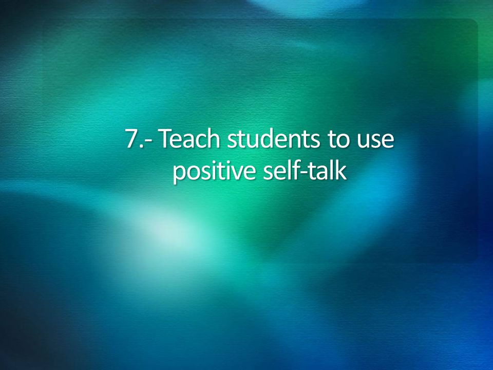 7.- Teach students to use positive self-talk