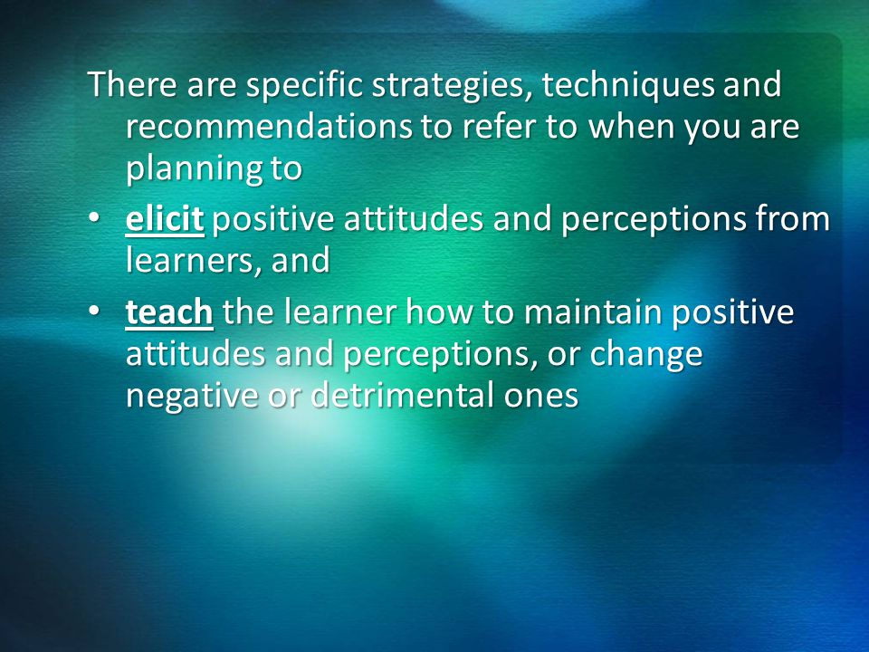 There are specific strategies, techniques and recommendations to refer to when you are planning to elicit positive attitudes and perceptions from learners, and elicit positive attitudes and perceptions from learners, and teach the learner how to maintain positive attitudes and perceptions, or change negative or detrimental ones teach the learner how to maintain positive attitudes and perceptions, or change negative or detrimental ones