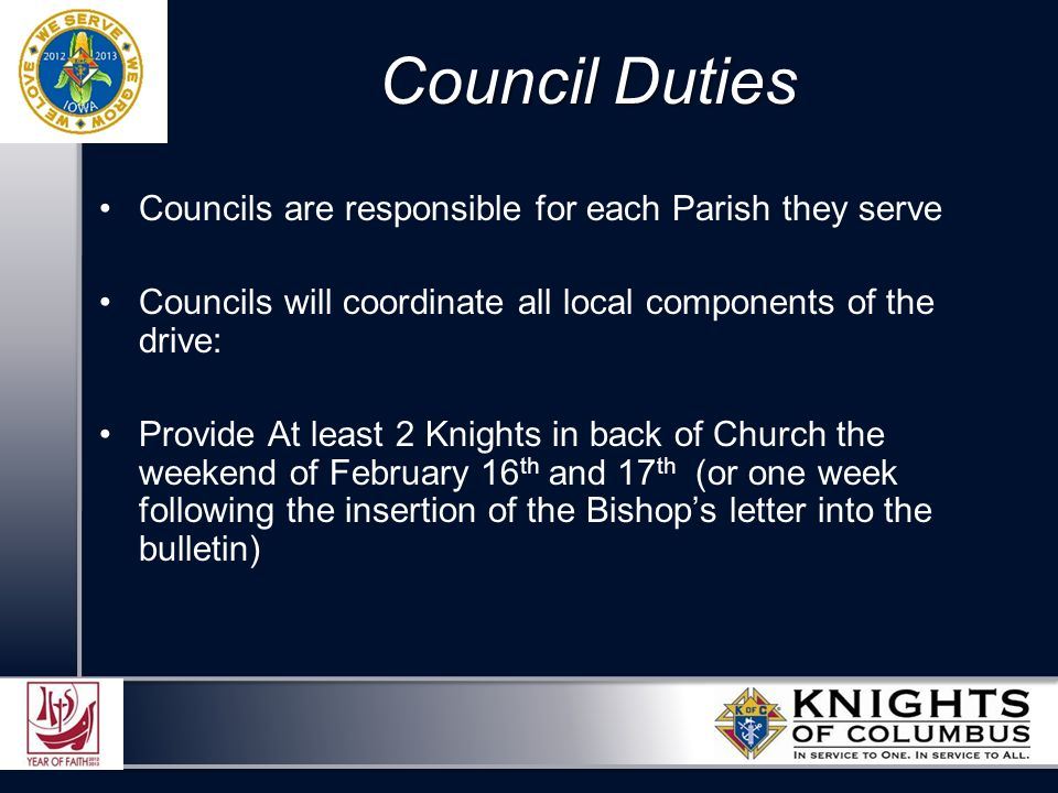 Council Duties Councils are responsible for each Parish they serve Councils will coordinate all local components of the drive: Provide At least 2 Knights in back of Church the weekend of February 16 th and 17 th (or one week following the insertion of the Bishop's letter into the bulletin)
