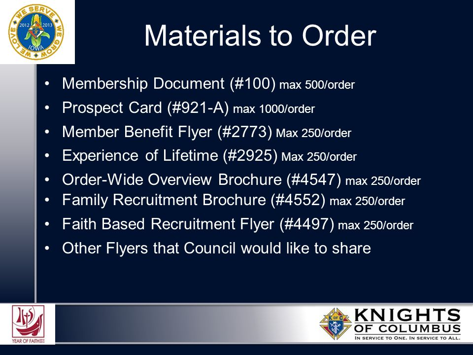 Materials to Order Membership Document (#100) max 500/order Prospect Card (#921-A) max 1000/order Member Benefit Flyer (#2773) Max 250/order Experience of Lifetime (#2925) Max 250/order Order-Wide Overview Brochure (#4547) max 250/order Family Recruitment Brochure (#4552) max 250/order Faith Based Recruitment Flyer (#4497) max 250/order Other Flyers that Council would like to share