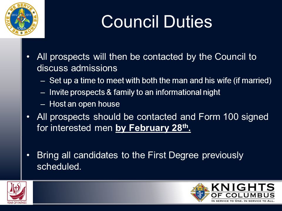 All prospects will then be contacted by the Council to discuss admissions –Set up a time to meet with both the man and his wife (if married) –Invite prospects & family to an informational night –Host an open house All prospects should be contacted and Form 100 signed for interested men by February 28 th.