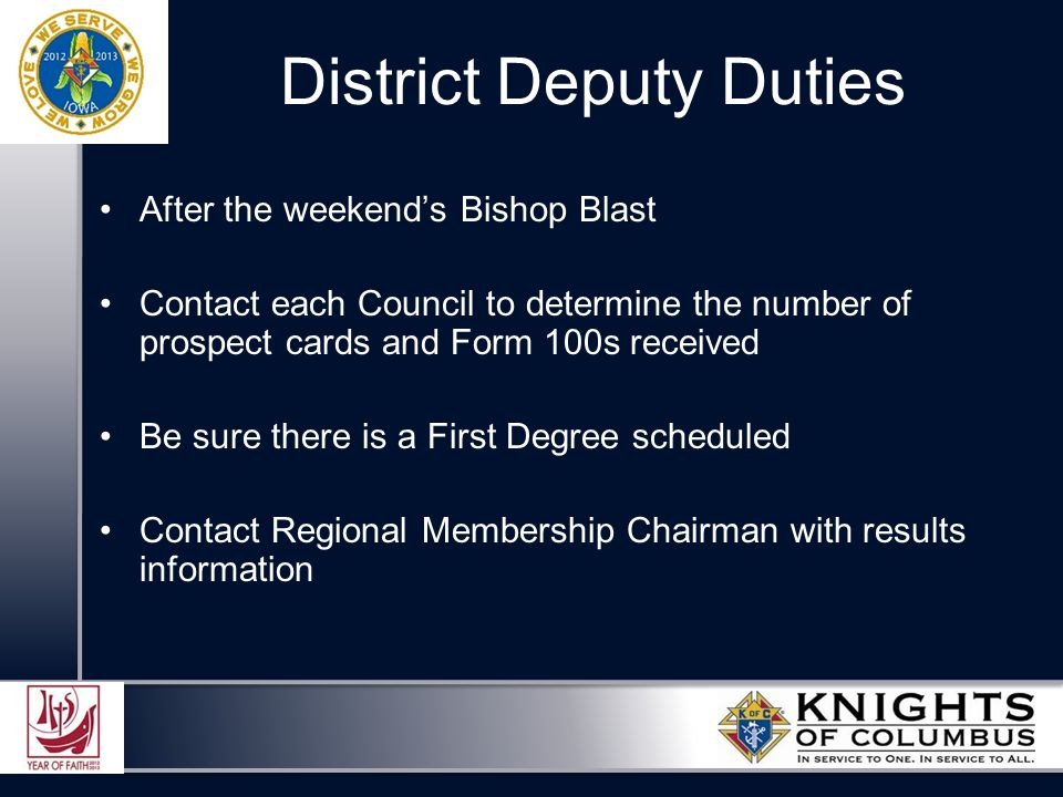 After the weekend's Bishop Blast Contact each Council to determine the number of prospect cards and Form 100s received Be sure there is a First Degree scheduled Contact Regional Membership Chairman with results information District Deputy Duties