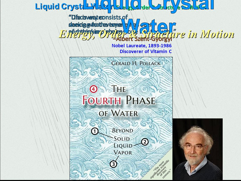 investigates water Liquid Crystal Water : Energy, Order & Structure in Motion Nobel Laureate, 1893-1986 Discoverer of Vitamin C Energy, Order & Structure in Motion