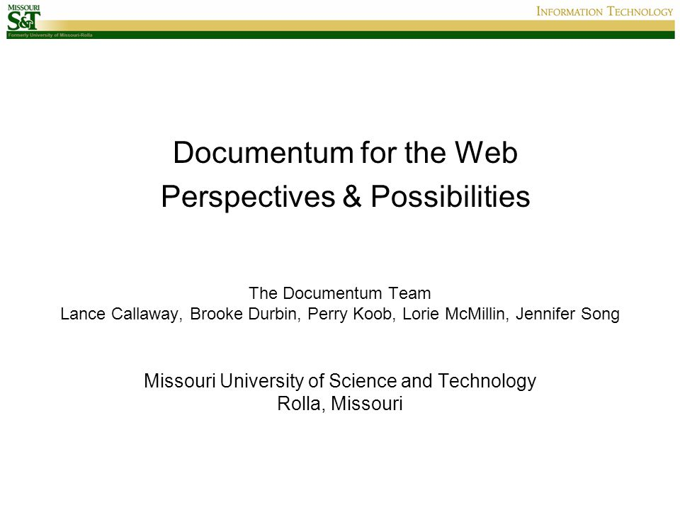 The Documentum Team Lance Callaway, Brooke Durbin, Perry Koob, Lorie McMillin, Jennifer Song Missouri University of Science and Technology Rolla, Missouri Documentum for the Web Perspectives & Possibilities