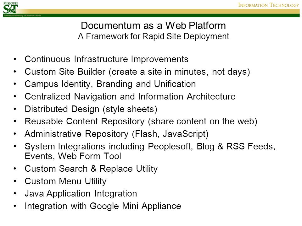 Documentum as a Web Platform A Framework for Rapid Site Deployment Continuous Infrastructure Improvements Custom Site Builder (create a site in minutes, not days) Campus Identity, Branding and Unification Centralized Navigation and Information Architecture Distributed Design (style sheets) Reusable Content Repository (share content on the web) Administrative Repository (Flash, JavaScript) System Integrations including Peoplesoft, Blog & RSS Feeds, Events, Web Form Tool Custom Search & Replace Utility Custom Menu Utility Java Application Integration Integration with Google Mini Appliance