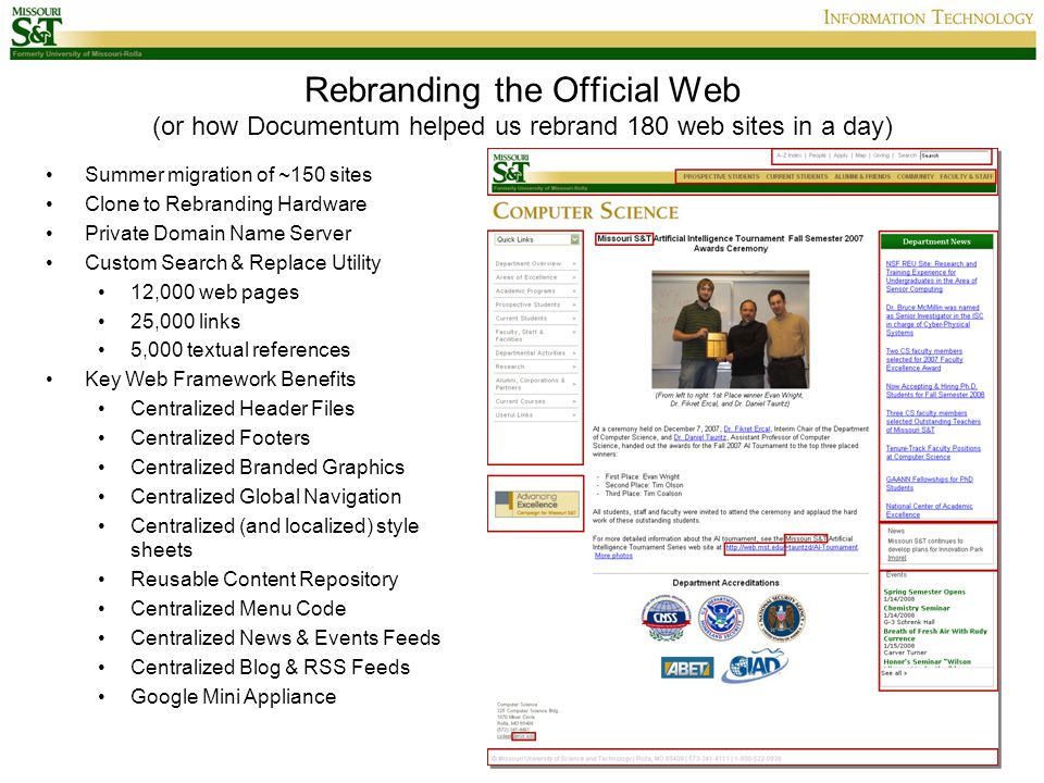 Rebranding the Official Web (or how Documentum helped us rebrand 180 web sites in a day) Summer migration of ~150 sites Clone to Rebranding Hardware Private Domain Name Server Custom Search & Replace Utility 12,000 web pages 25,000 links 5,000 textual references Key Web Framework Benefits Centralized Header Files Centralized Footers Centralized Branded Graphics Centralized Global Navigation Centralized (and localized) style sheets Reusable Content Repository Centralized Menu Code Centralized News & Events Feeds Centralized Blog & RSS Feeds Google Mini Appliance