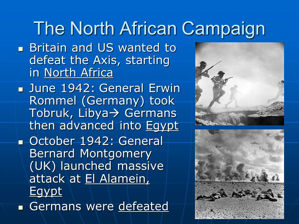 The North African Campaign Britain and US wanted to defeat the Axis, starting in North Africa Britain and US wanted to defeat the Axis, starting in North Africa June 1942: General Erwin Rommel (Germany) took Tobruk, Libya  Germans then advanced into Egypt June 1942: General Erwin Rommel (Germany) took Tobruk, Libya  Germans then advanced into Egypt October 1942: General Bernard Montgomery (UK) launched massive attack at El Alamein, Egypt October 1942: General Bernard Montgomery (UK) launched massive attack at El Alamein, Egypt Germans were defeated Germans were defeated